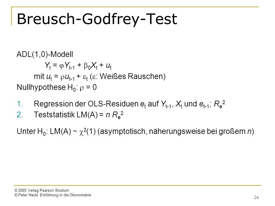© 2005 Verlag Pearson Studium © Peter Hackl: Einführung in die Ökonometrie 24 Breusch-Godfrey-Test ADL(1,0)-Modell Y t = Y t-1 + 0 X t + u t mit u t = u t-1 + t ( : Weißes Rauschen) Nullhypothese H 0 : = 0 1.Regression der OLS-Residuen e t auf Y t-1, X t und e t-1 ; R e 2 2.Teststatistik LM(A) = n R e 2 Unter H 0 : LM(A) ~ (1) (asymptotisch, näherungsweise bei großem n)