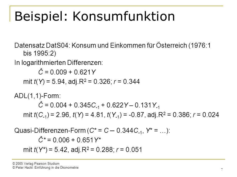 © 2005 Verlag Pearson Studium © Peter Hackl: Einführung in die Ökonometrie 7 Beispiel: Konsumfunktion Datensatz DatS04: Konsum und Einkommen für Österreich (1976:1 bis 1995:2) In logarithmierten Differenzen: Ĉ = 0.009 + 0.621Y mit t(Y) = 5.94, adj.R 2 = 0.326; r = 0.344 ADL(1,1)-Form: Ĉ = 0.004 + 0.345C -1 + 0.622Y – 0.131Y -1 mit t(C -1 ) = 2.96, t(Y) = 4.81, t(Y -1 ) = -0.87, adj.R 2 = 0.386; r = 0.024 Quasi-Differenzen-Form (C* = C – 0.344C -1, Y* = …): Ĉ* = 0.006 + 0.651Y* mit t(Y*) = 5.42, adj.R 2 = 0.288; r = 0.051