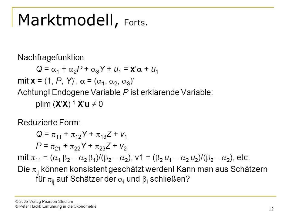 © 2005 Verlag Pearson Studium © Peter Hackl: Einführung in die Ökonometrie 12 Marktmodell, Forts. Nachfragefunktion Q = 1 + 2 P + 3 Y + u 1 = x + u 1