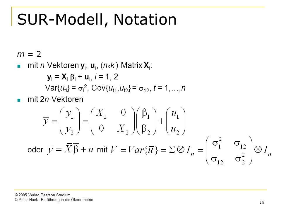 © 2005 Verlag Pearson Studium © Peter Hackl: Einführung in die Ökonometrie 18 SUR-Modell, Notation m = 2 mit n-Vektoren y i, u i, (n x k i )-Matrix X