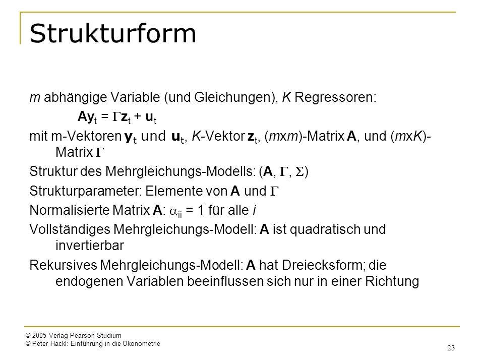 © 2005 Verlag Pearson Studium © Peter Hackl: Einführung in die Ökonometrie 23 Strukturform m abhängige Variable (und Gleichungen), K Regressoren: Ay t