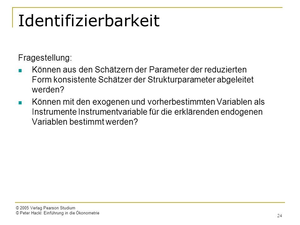 © 2005 Verlag Pearson Studium © Peter Hackl: Einführung in die Ökonometrie 24 Identifizierbarkeit Fragestellung: Können aus den Schätzern der Paramete