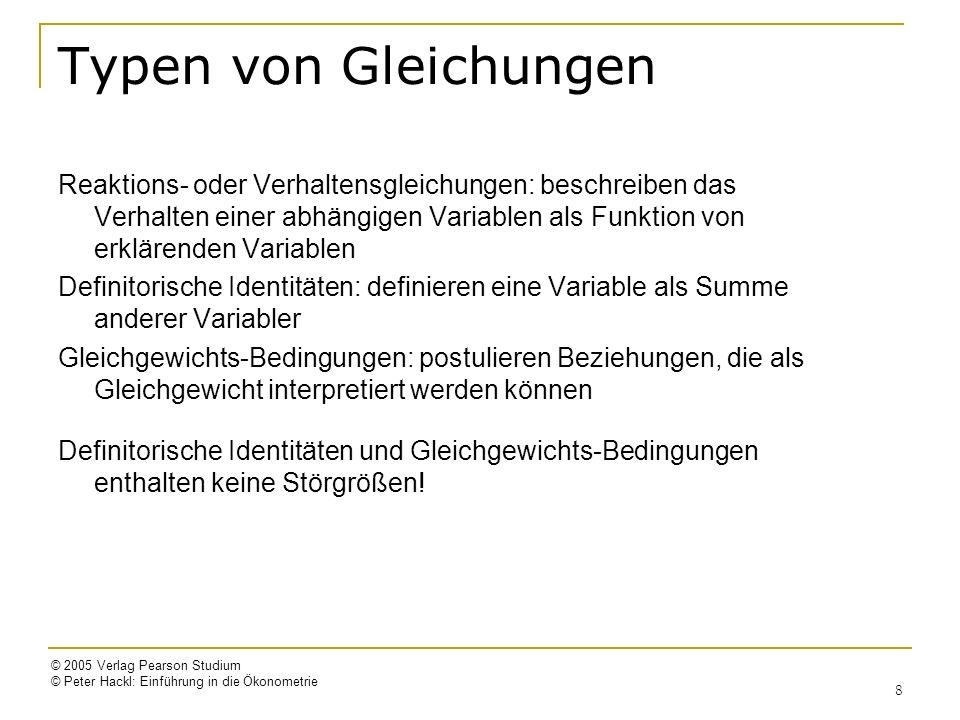 © 2005 Verlag Pearson Studium © Peter Hackl: Einführung in die Ökonometrie 8 Typen von Gleichungen Reaktions- oder Verhaltensgleichungen: beschreiben
