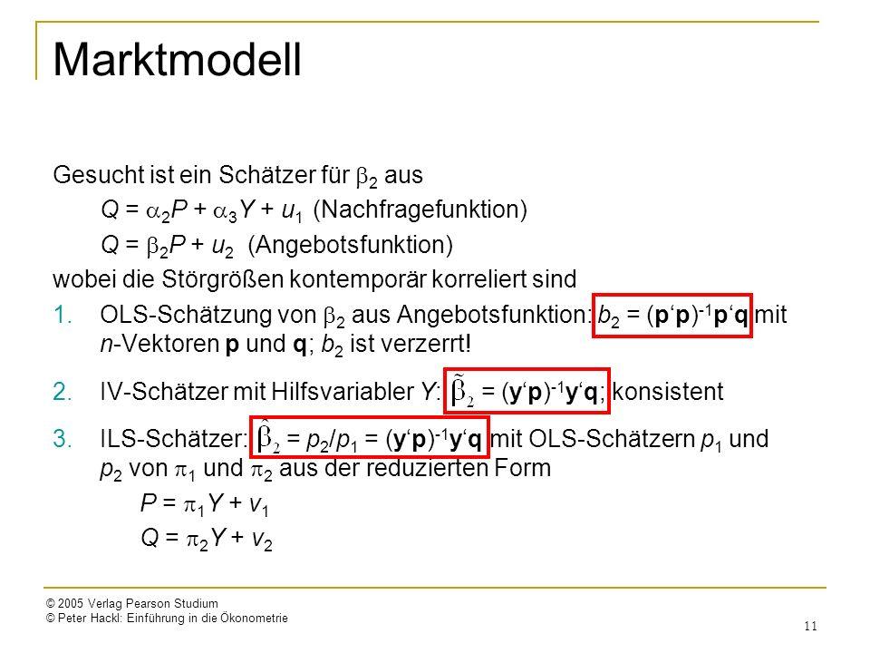 © 2005 Verlag Pearson Studium © Peter Hackl: Einführung in die Ökonometrie 11 Marktmodell Gesucht ist ein Schätzer für 2 aus Q = 2 P + 3 Y + u 1 (Nachfragefunktion) Q = 2 P + u 2 (Angebotsfunktion) wobei die Störgrößen kontemporär korreliert sind 1.OLS-Schätzung von 2 aus Angebotsfunktion: b 2 = (pp) -1 pq mit n-Vektoren p und q; b 2 ist verzerrt.