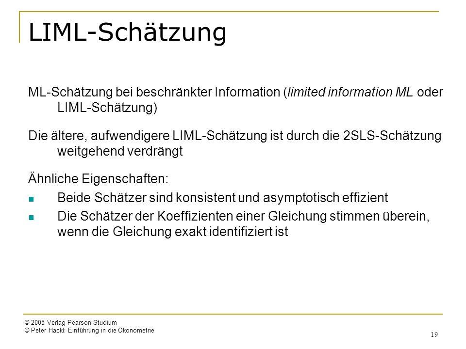 © 2005 Verlag Pearson Studium © Peter Hackl: Einführung in die Ökonometrie 19 LIML-Schätzung ML-Schätzung bei beschränkter Information (limited information ML oder LIML-Schätzung) Die ältere, aufwendigere LIML-Schätzung ist durch die 2SLS-Schätzung weitgehend verdrängt Ähnliche Eigenschaften: Beide Schätzer sind konsistent und asymptotisch effizient Die Schätzer der Koeffizienten einer Gleichung stimmen überein, wenn die Gleichung exakt identifiziert ist