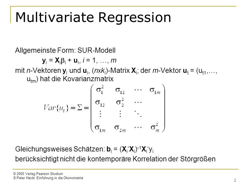 © 2005 Verlag Pearson Studium © Peter Hackl: Einführung in die Ökonometrie 2 Multivariate Regression Allgemeinste Form: SUR-Modell y i = X i i + u i, i = 1, …, m mit n-Vektoren y i und u i, (n x k i )-Matrix X i ; der m-Vektor u t = (u t1,…, u tm ) hat die Kovarianzmatrix Gleichungsweises Schätzen: b i = (X iX i ) -1 X i y i berücksichtigt nicht die kontemporäre Korrelation der Störgrößen
