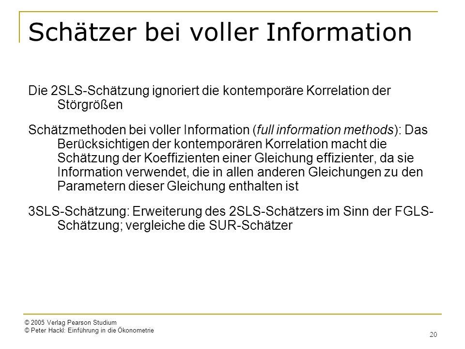 © 2005 Verlag Pearson Studium © Peter Hackl: Einführung in die Ökonometrie 20 Schätzer bei voller Information Die 2SLS-Schätzung ignoriert die kontemporäre Korrelation der Störgrößen Schätzmethoden bei voller Information (full information methods): Das Berücksichtigen der kontemporären Korrelation macht die Schätzung der Koeffizienten einer Gleichung effizienter, da sie Information verwendet, die in allen anderen Gleichungen zu den Parametern dieser Gleichung enthalten ist 3SLS-Schätzung: Erweiterung des 2SLS-Schätzers im Sinn der FGLS- Schätzung; vergleiche die SUR-Schätzer