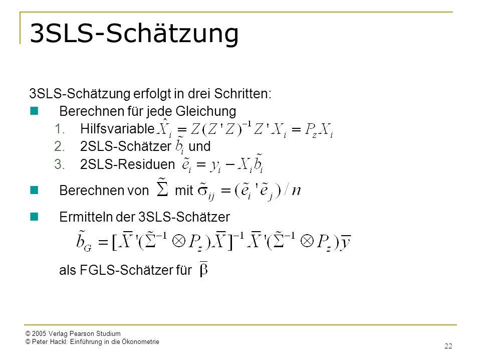 © 2005 Verlag Pearson Studium © Peter Hackl: Einführung in die Ökonometrie 22 3SLS-Schätzung 3SLS-Schätzung erfolgt in drei Schritten: Berechnen für jede Gleichung 1.Hilfsvariable 2.2SLS-Schätzer und 3.2SLS-Residuen Berechnen von mit Ermitteln der 3SLS-Schätzer als FGLS-Schätzer für
