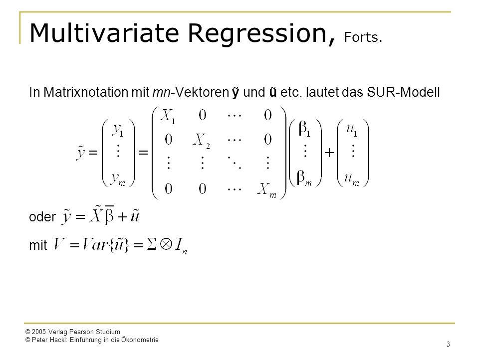 © 2005 Verlag Pearson Studium © Peter Hackl: Einführung in die Ökonometrie 4 GLS-Schätzer für aus SUR-Modell Standardfehler erhält man aus Effizienzgewinn der GLS-Schätzung umso größer, je stärker die Störgrößen korrelieren je weniger die Regressoren korrelieren GLS-Schätzer stimmt mit b i überein, wenn X i = X für alle i u ti mit übrigen u tj, j i, unkorreliert ist