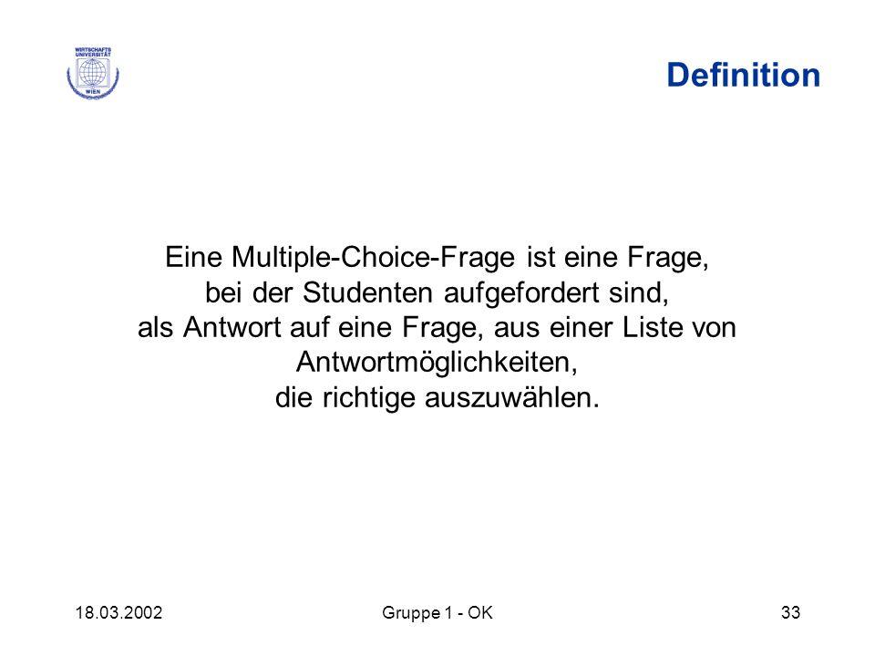 18.03.2002Gruppe 1 - OK33 Definition Eine Multiple-Choice-Frage ist eine Frage, bei der Studenten aufgefordert sind, als Antwort auf eine Frage, aus e