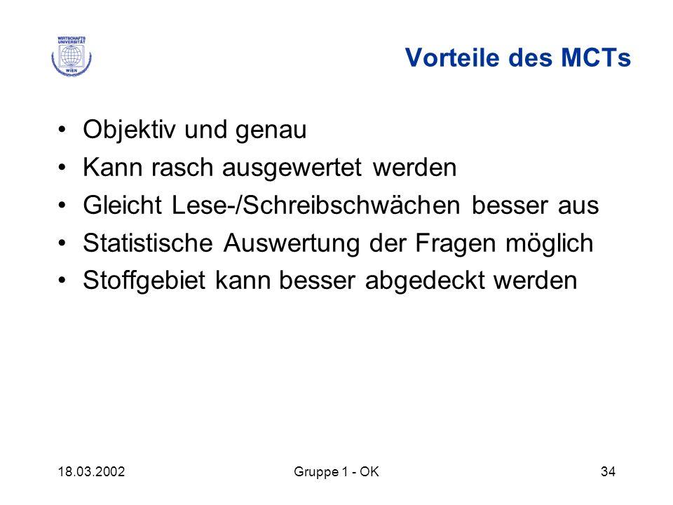 18.03.2002Gruppe 1 - OK34 Vorteile des MCTs Objektiv und genau Kann rasch ausgewertet werden Gleicht Lese-/Schreibschwächen besser aus Statistische Au