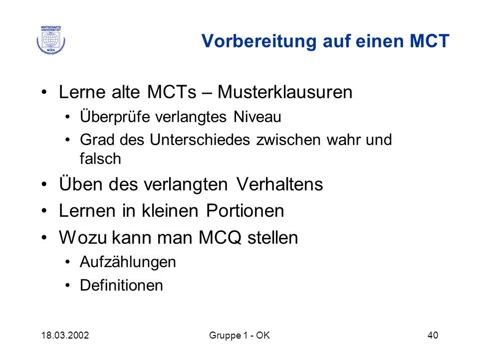 18.03.2002Gruppe 1 - OK40 Vorbereitung auf einen MCT Lerne alte MCTs – Musterklausuren Überprüfe verlangtes Niveau Grad des Unterschiedes zwischen wah