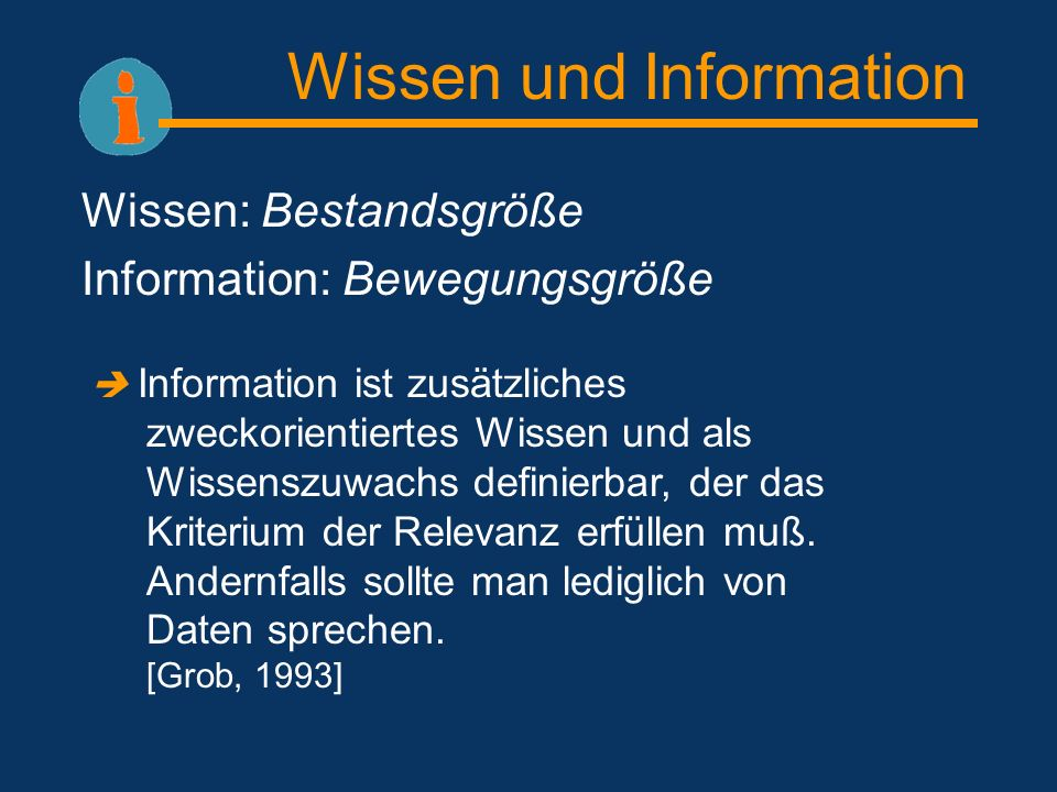 Wissen und Information Wissen: Bestandsgröße Information: Bewegungsgröße Information ist zusätzliches zweckorientiertes Wissen und als Wissenszuwachs