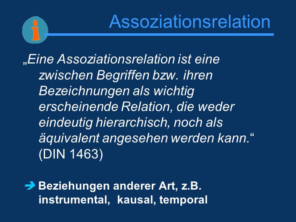 Assoziationsrelation Eine Assoziationsrelation ist eine zwischen Begriffen bzw. ihren Bezeichnungen als wichtig erscheinende Relation, die weder einde
