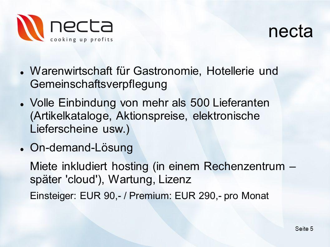 necta Warenwirtschaft für Gastronomie, Hotellerie und Gemeinschaftsverpflegung Volle Einbindung von mehr als 500 Lieferanten (Artikelkataloge, Aktionspreise, elektronische Lieferscheine usw.) On-demand-Lösung Miete inkludiert hosting (in einem Rechenzentrum – später cloud ), Wartung, Lizenz Einsteiger: EUR 90,- / Premium: EUR 290,- pro Monat Seite 5