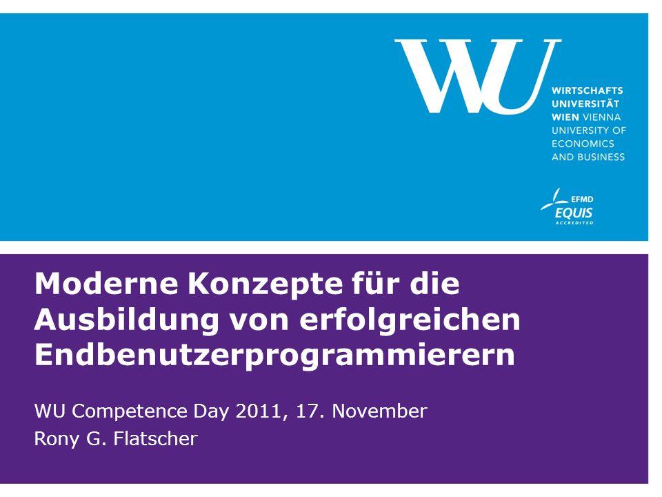 Moderne Konzepte für die Ausbildung von erfolgreichen Endbenutzerprogrammierern WU Competence Day 2011, 17. November Rony G. Flatscher