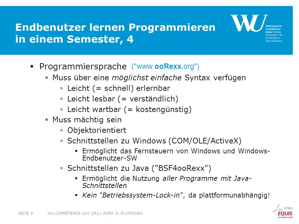 Endbenutzer lernen Programmieren in einem Semester, 4 Programmiersprache Muss über eine möglichst einfache Syntax verfügen Leicht (= schnell) erlernbar Leicht lesbar (= verständlich) Leicht wartbar (= kostengünstig) Muss mächtig sein Objektorientiert Schnittstellen zu Windows (COM/OLE/ActiveX) Ermöglicht das Fernsteuern von Windows und Windows- Endbenutzer-SW Schnittstellen zu Java ( BSF4ooRexx ) Ermöglicht die Nutzung aller Programme mit Java- Schnittstellen Kein Betriebssystem-Lock-in , da plattformunabhängig.