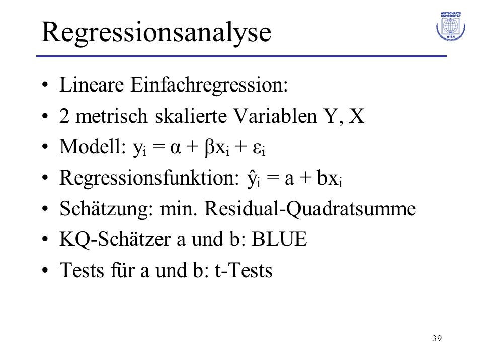 39 Regressionsanalyse Lineare Einfachregression: 2 metrisch skalierte Variablen Y, X Modell: y i = α + βx i + ε i Regressionsfunktion: ŷ i = a + bx i