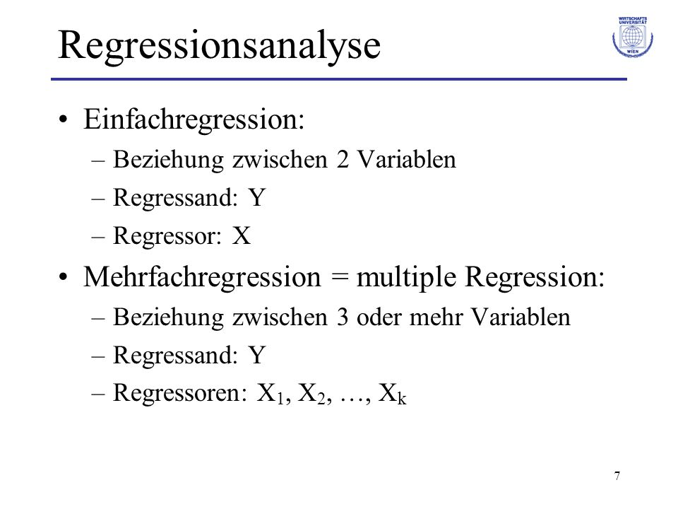 7 Regressionsanalyse Einfachregression: –Beziehung zwischen 2 Variablen –Regressand: Y –Regressor: X Mehrfachregression = multiple Regression: –Bezieh