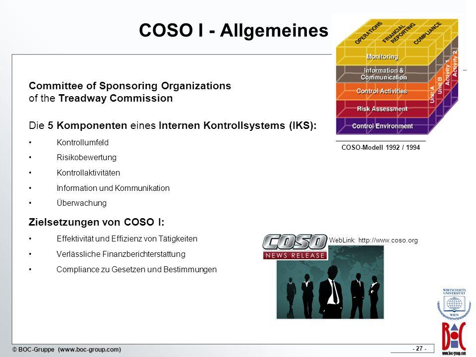- 27 - © BOC-Gruppe (www.boc-group.com) COSO I - Allgemeines Die 5 Komponenten eines Internen Kontrollsystems (IKS): Kontrollumfeld Risikobewertung Kontrollaktivitäten Information und Kommunikation Überwachung Zielsetzungen von COSO I: Effektivität und Effizienz von Tätigkeiten Verlässliche Finanzberichterstattung Compliance zu Gesetzen und Bestimmungen COSO-Modell 1992 / 1994 Committee of Sponsoring Organizations of the Treadway Commission WebLink: http://www.coso.org