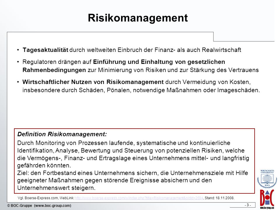 - 3 - © BOC-Gruppe (www.boc-group.com) Risikomanagement Tagesaktualität durch weltweiten Einbruch der Finanz- als auch Realwirtschaft Regulatoren drängen auf Einführung und Einhaltung von gesetzlichen Rahmenbedingungen zur Minimierung von Risiken und zur Stärkung des Vertrauens Wirtschaftlicher Nutzen von Risikomanagement durch Vermeidung von Kosten, insbesondere durch Schäden, Pönalen, notwendige Maßnahmen oder Imageschäden.