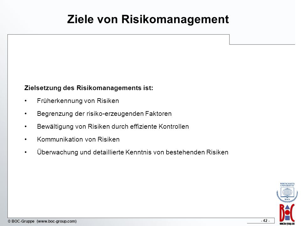 - 42 - © BOC-Gruppe (www.boc-group.com) Ziele von Risikomanagement Zielsetzung des Risikomanagements ist: Früherkennung von Risiken Begrenzung der risiko-erzeugenden Faktoren Bewältigung von Risiken durch effiziente Kontrollen Kommunikation von Risiken Überwachung und detaillierte Kenntnis von bestehenden Risiken