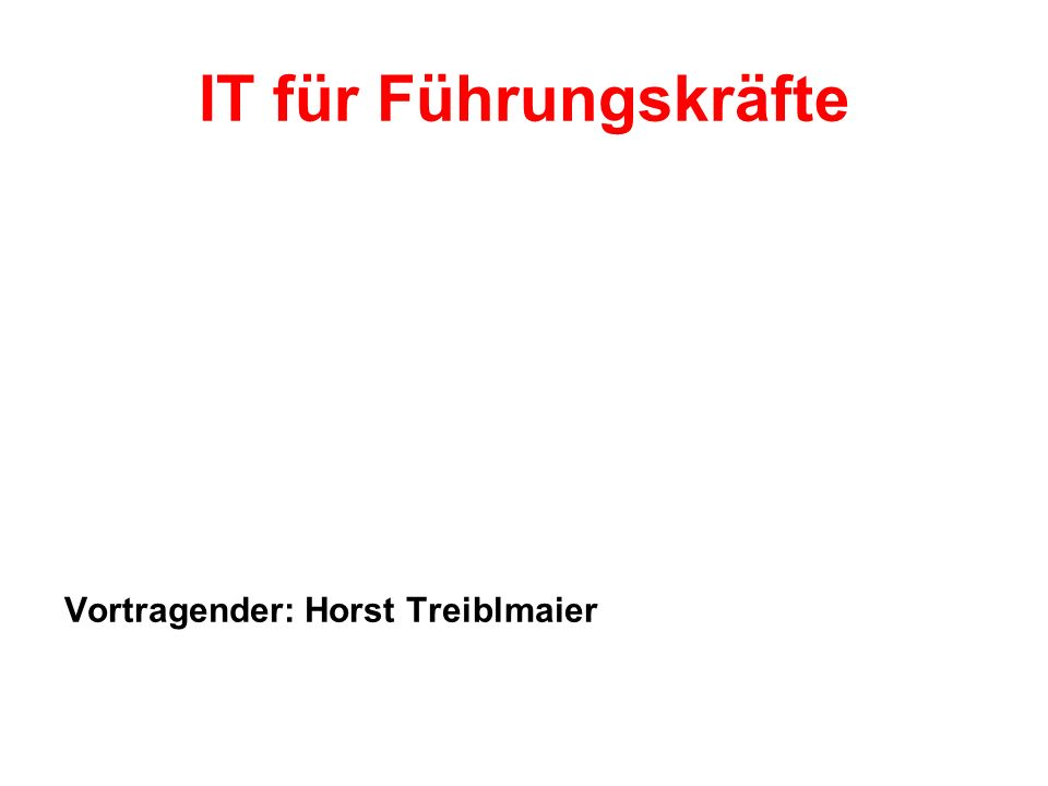 IT für Führungskräfte Vortragender: Horst Treiblmaier