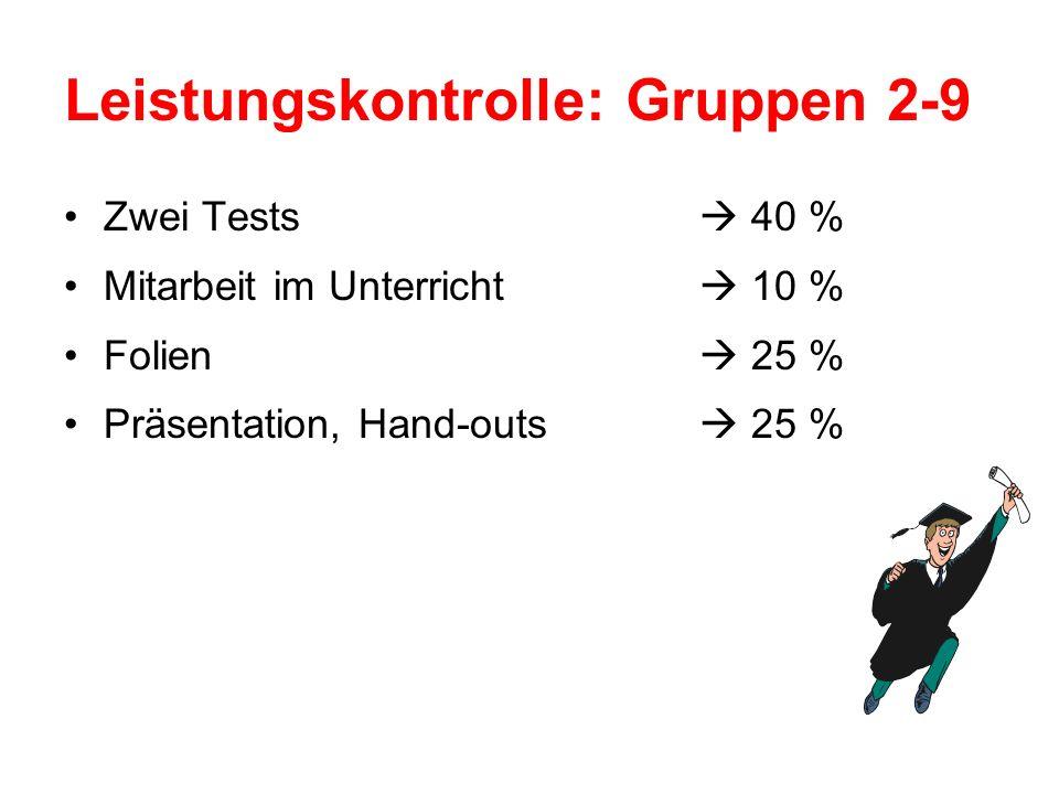 Leistungskontrolle: Gruppen 2-9 Zwei Tests 40 % Mitarbeit im Unterricht 10 % Folien 25 % Präsentation, Hand-outs 25 %