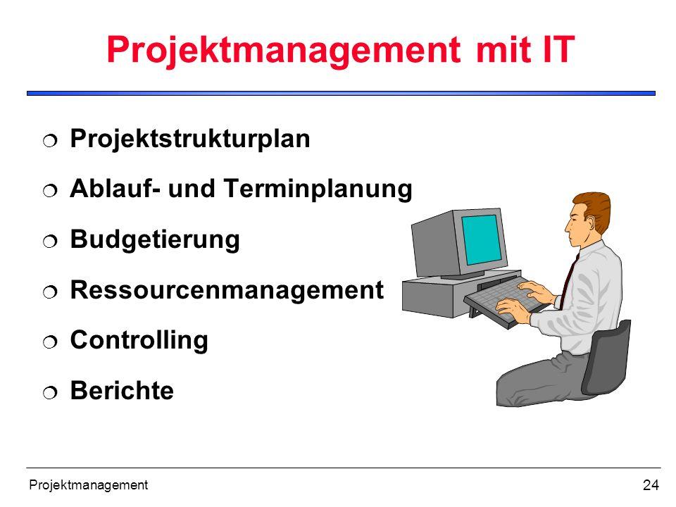 24 Projektmanagement Projektmanagement mit IT Projektstrukturplan Ablauf- und Terminplanung Budgetierung Ressourcenmanagement Controlling Berichte