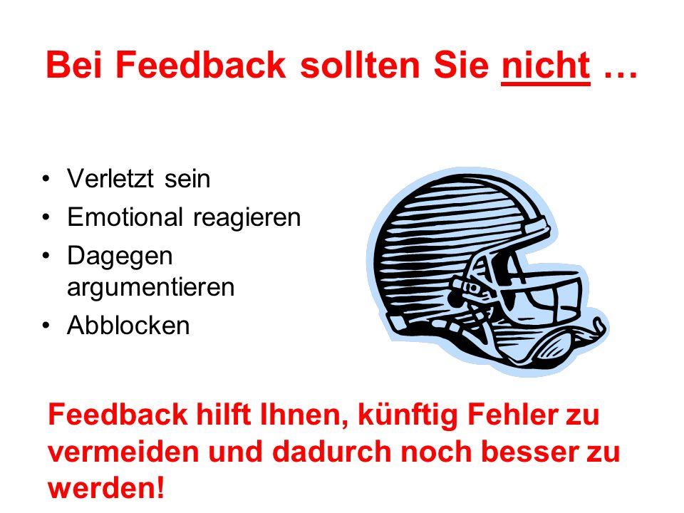 Bei Feedback sollten Sie nicht … Verletzt sein Emotional reagieren Dagegen argumentieren Abblocken Feedback hilft Ihnen, künftig Fehler zu vermeiden und dadurch noch besser zu werden!