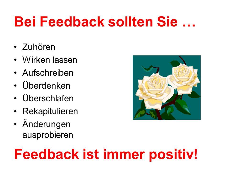 Bei Feedback sollten Sie … Zuhören Wirken lassen Aufschreiben Überdenken Überschlafen Rekapitulieren Änderungen ausprobieren Feedback ist immer positiv!