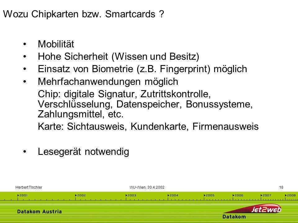 Herbert Tischler WU-Wien, 30.4.200218 Mobilität Hohe Sicherheit (Wissen und Besitz) Einsatz von Biometrie (z.B. Fingerprint) möglich Mehrfachanwendung