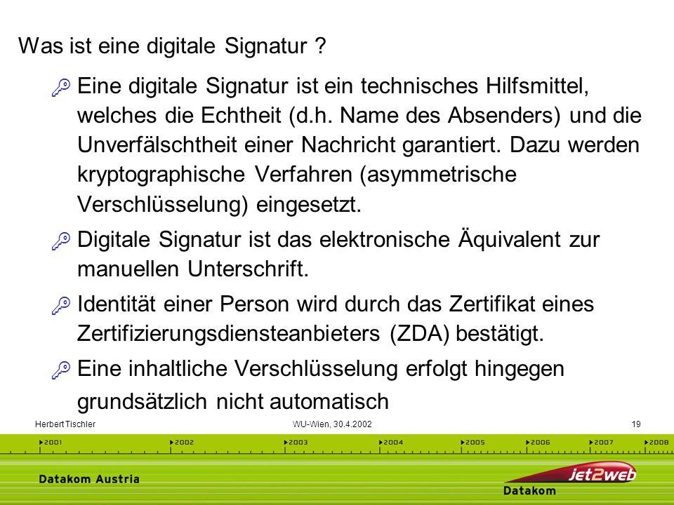 Herbert Tischler WU-Wien, 30.4.200219 Eine digitale Signatur ist ein technisches Hilfsmittel, welches die Echtheit (d.h. Name des Absenders) und die U