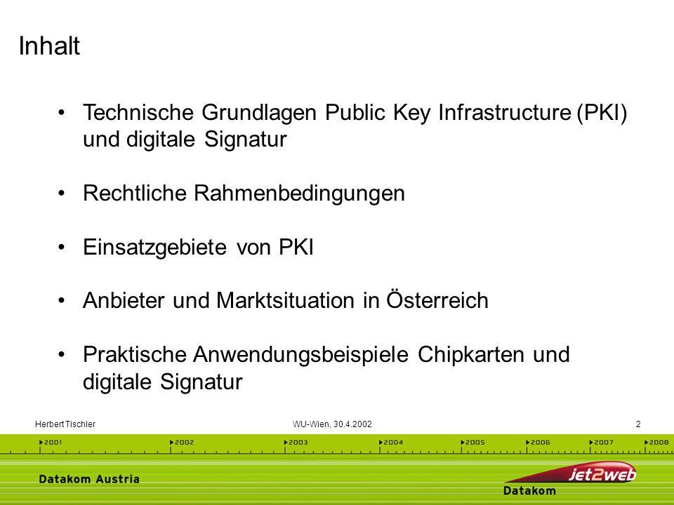 Herbert Tischler WU-Wien, 30.4.200213 Vertrauenswürdiger Dritter Integraler Bestandteil der Sicherheits-Infrastruktur Zertifizierung Prüfung der Identität von Personen (Registrierungsstelle) Ausstellen von unfälschbaren Zertifikaten Zertifizierungsmanagement Ausgabe, Veröffentlichung von Zertifikaten (Directory) Erneuerung, Widerruf von Zertifikaten (CRLs) Möglichkeit der Prüfung von Zertifikaten Richtlinien zur Zertifizierung Gültige, sichere Verfahren definieren Sicherheitskonzept Technische, organisatorische, infrastrukturelle, personelle Sicherheitsanforderungen Zertifizierungsdiensteanbieter (ZDA) / Trust Center