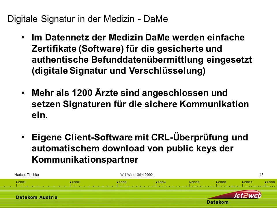 Herbert Tischler WU-Wien, 30.4.200248 Im Datennetz der Medizin DaMe werden einfache Zertifikate (Software) für die gesicherte und authentische Befundd