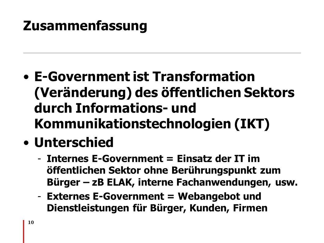 10 Zusammenfassung E-Government ist Transformation (Veränderung) des öffentlichen Sektors durch Informations- und Kommunikationstechnologien (IKT) Unt