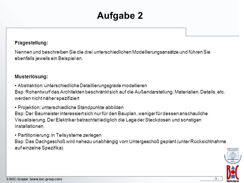 - 3 - © BOC-Gruppe (www.boc-group.com) Aufgabe 2 Fragestellung: Nennen und beschreiben Sie die drei unterschiedlichen Modellierungsansätze und führen Sie ebenfalls jeweils ein Beispiel an.