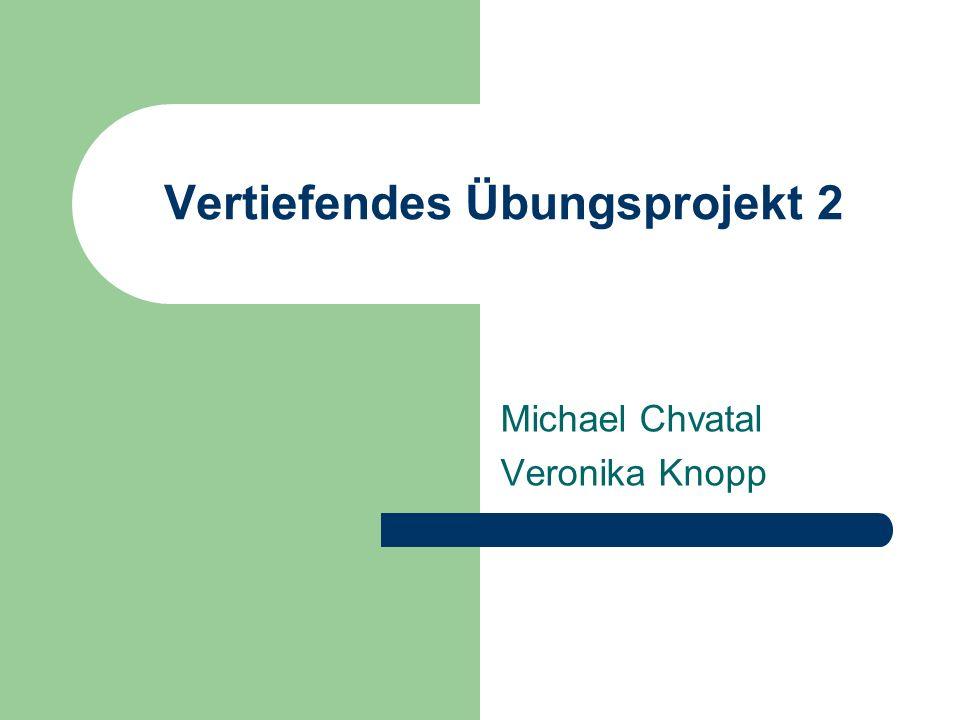 Vertiefendes Übungsprojekt 2 Michael Chvatal Veronika Knopp