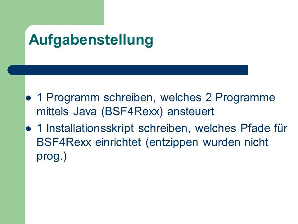 Aufgabenstellung 1 Programm schreiben, welches 2 Programme mittels Java (BSF4Rexx) ansteuert 1 Installationsskript schreiben, welches Pfade für BSF4Re