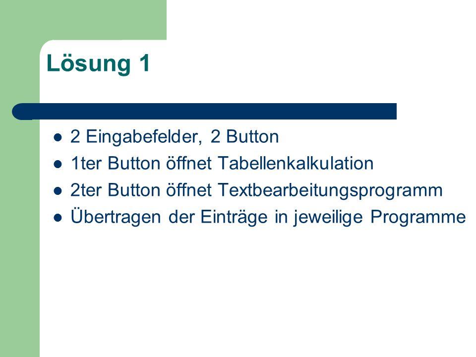 Lösung 1 2 Eingabefelder, 2 Button 1ter Button öffnet Tabellenkalkulation 2ter Button öffnet Textbearbeitungsprogramm Übertragen der Einträge in jewei