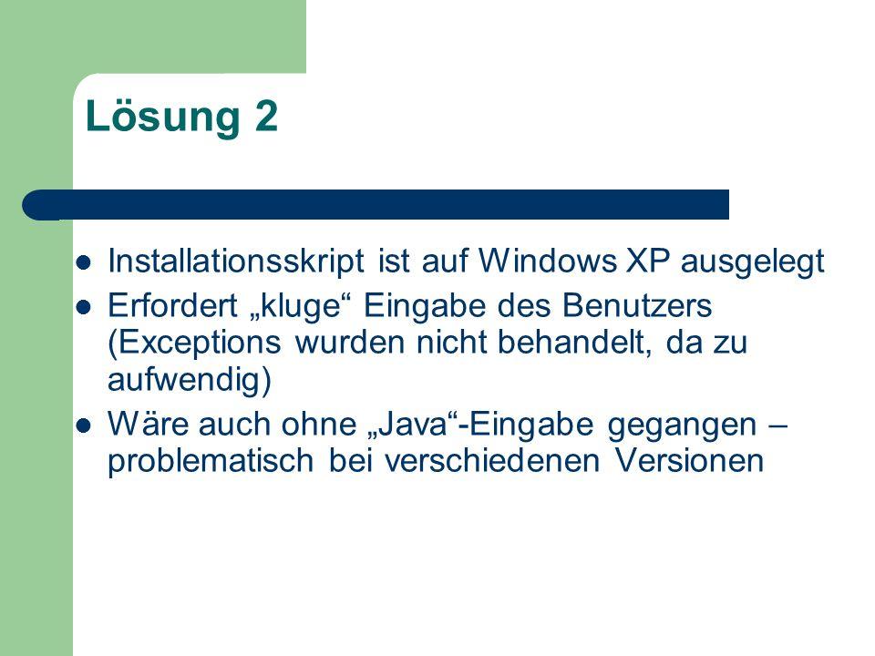 Lösung 2 Installationsskript ist auf Windows XP ausgelegt Erfordert kluge Eingabe des Benutzers (Exceptions wurden nicht behandelt, da zu aufwendig) W