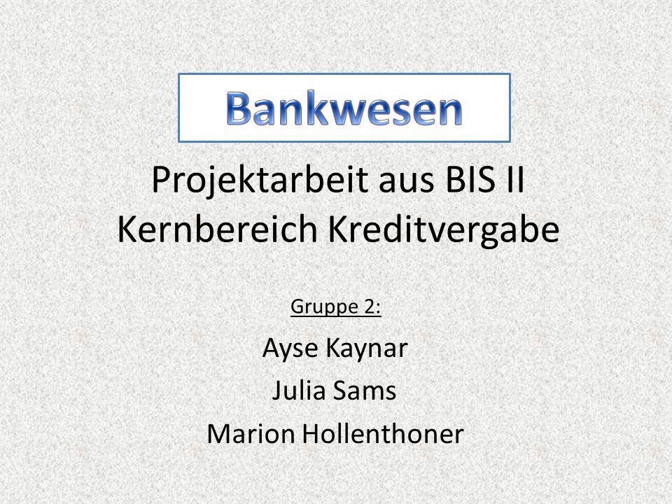 Projektarbeit aus BIS II Kernbereich Kreditvergabe Ayse Kaynar Julia Sams Marion Hollenthoner Gruppe 2: