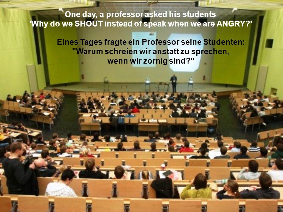 One day, a professor asked his students Why do we SHOUT instead of speak when we are ANGRY? Eines Tages fragte ein Professor seine Studenten: Warum schreien wir anstatt zu sprechen, wenn wir zornig sind?