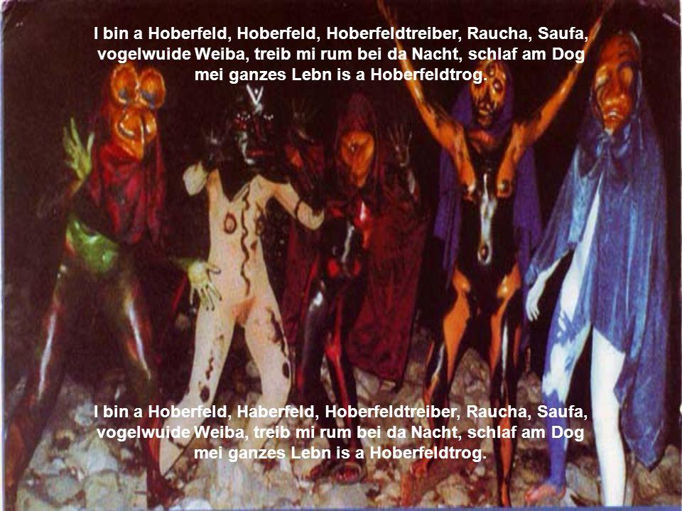 I bin a Hoberfeld, Hoberfeld, Hoberfeldtreiber, Raucha, Saufa, vogelwuide Weiba, treib mi rum bei da Nacht, schlaf am Dog mei ganzes Lebn is a Hoberfeldtrog.