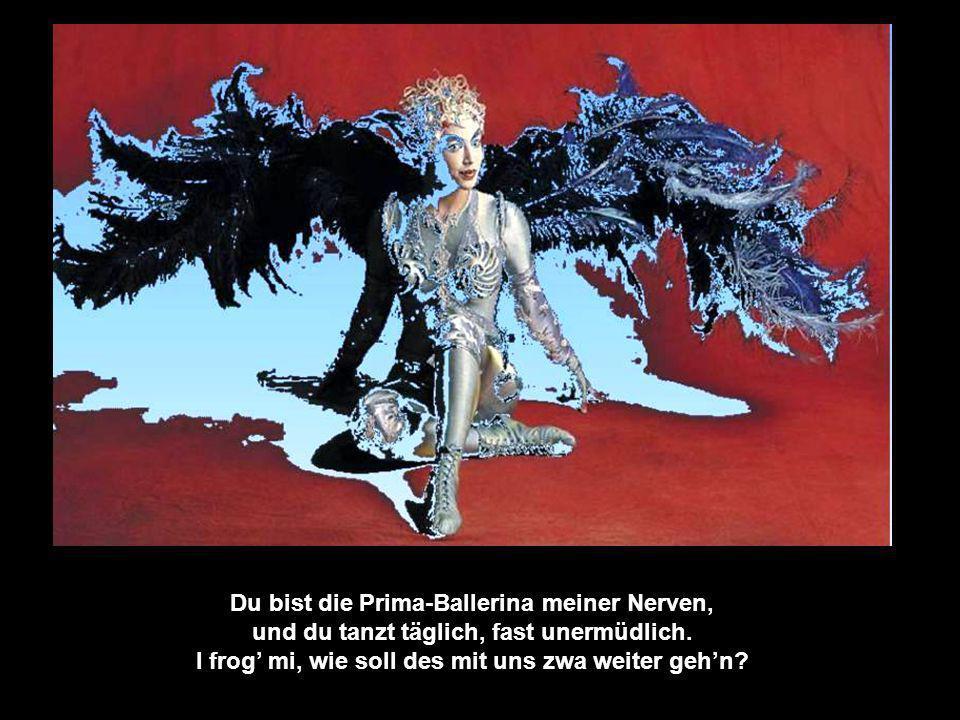 Du bist die Prima-Ballerina meiner Nerven, sie sind die Bühne und du tanzt den Schwanensee.