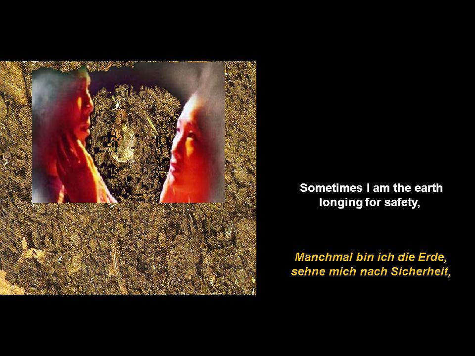 Manchmal bin ich die Erde, sehne mich nach Sicherheit, Sometimes I am the earth longing for safety,