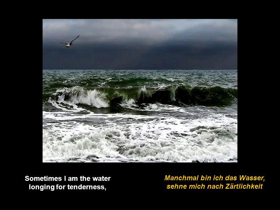 Manchmal bin ich das Wasser, sehne mich nach Zärtlichkeit Sometimes I am the water longing for tenderness,