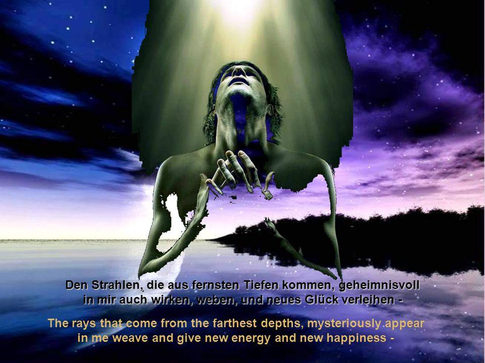 Den Strahlen, die aus fernsten Tiefen kommen, geheimnisvoll in mir auch wirken, weben, und neues Glück verleihen - The rays that come from the farthest depths, mysteriously appear in me weave and give new energy and new happiness -