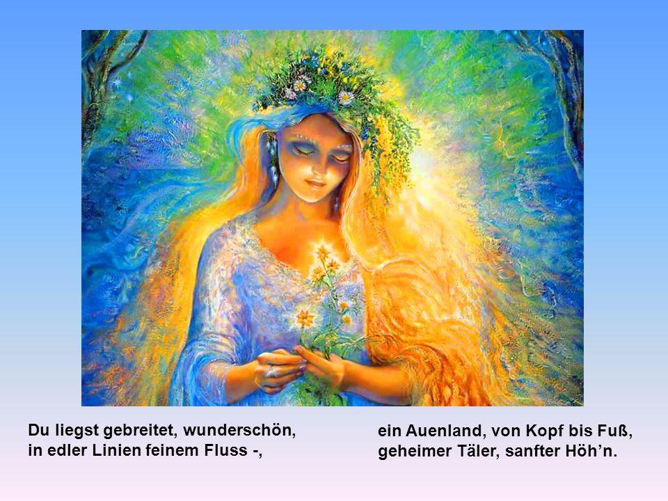 Der Blumenwiese gleicht dein Leib, ein Sommerwind geht drüber hin, und blauer Himmel steht im Sinn, seh ich dein Bild, Du Herzensweib.