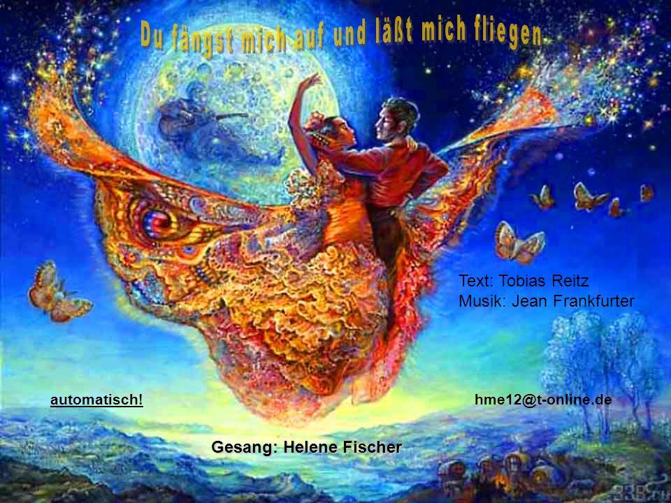 Gesang: Helene Fischer hme12@t-online.deautomatisch! Text: Tobias Reitz Musik: Jean Frankfurter